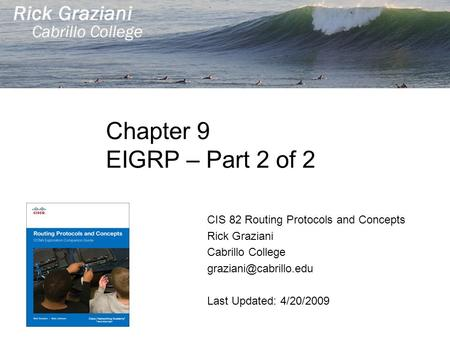 Chapter 9 EIGRP – Part 2 of 2 CIS 82 Routing Protocols and Concepts Rick Graziani Cabrillo College Last Updated: 4/20/2009.