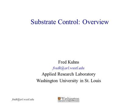 Washington WASHINGTON UNIVERSITY IN ST LOUIS Substrate Control: Overview Fred Kuhns Applied Research Laboratory.