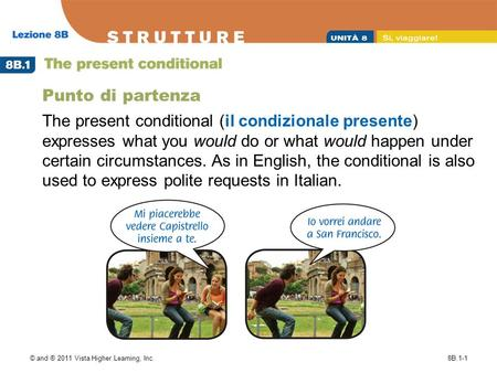 © and ® 2011 Vista Higher Learning, Inc.8B.1-1 Punto di partenza The present conditional (il condizionale presente) expresses what you would do or what.