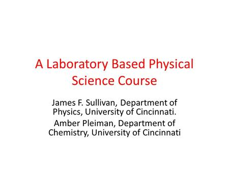 A Laboratory Based Physical Science Course James F. Sullivan, Department of Physics, University of Cincinnati. Amber Pleiman, Department of Chemistry,
