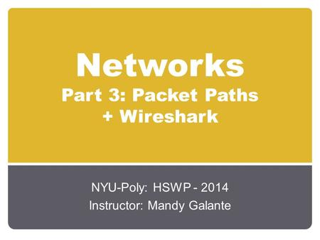 Networks Part 3: Packet Paths + Wireshark NYU-Poly: HSWP - 2014 Instructor: Mandy Galante.