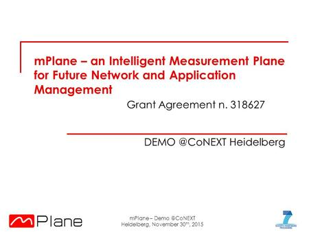 MPlane – an Intelligent Measurement Plane for Future Network and Application Management Grant Agreement n. 318627 Heidelberg mPlane – Demo.