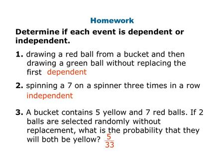 Homework Determine if each event is dependent or independent. 1. drawing a red ball from a bucket and then drawing a green ball without replacing the first.