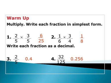 Warm Up Multiply. Write each fraction in simplest form. 1. 2.  Write each fraction as a decimal. 3.4. 6 25 1818 0.4 3434 2525 3535 1616 2525 32 125 0.256.