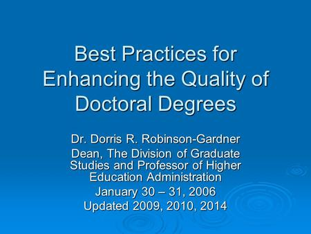 Best Practices for Enhancing the Quality of Doctoral Degrees Dr. Dorris R. Robinson-Gardner Dean, The Division of Graduate Studies and Professor of Higher.