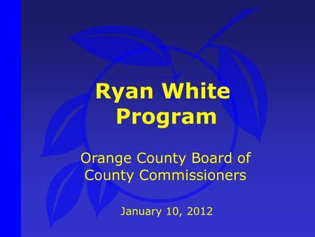 Ryan White Program January 10, 2012 Orange County Board of County Commissioners.