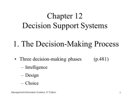 Management Information Systems, 4 th Edition 1 Three decision-making phases(p.481) –Intelligence –Design –Choice 1. The Decision-Making Process Chapter.