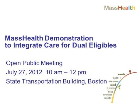 Open Public Meeting July 27, 2012 10 am – 12 pm State Transportation Building, Boston MassHealth Demonstration to Integrate Care for Dual Eligibles.