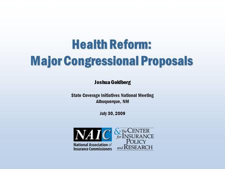 Health Reform: Major Congressional Proposals Joshua Goldberg State Coverage Initiatives National Meeting Albuquerque, NM July 30, 2009.