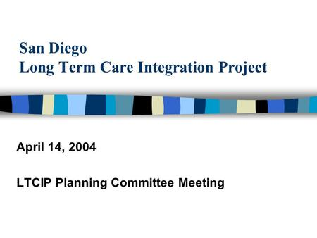 San Diego Long Term Care Integration Project April 14, 2004 LTCIP Planning Committee Meeting.