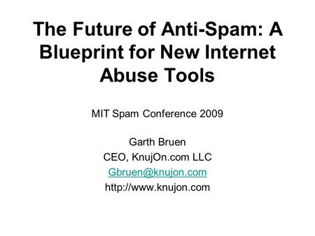 The Future of Anti-Spam: A Blueprint for New Internet Abuse Tools Garth Bruen CEO, KnujOn.com LLC  MIT Spam Conference.