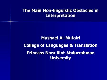The Main Non-linguistic Obstacles in Interpretation Mashael Al-Mutairi College of Languages & Translation Princess Nora Bint Abdurrahman University.
