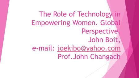 The Role of Technology in Empowering Women. Global Perspective. John Boit,   Prof.John