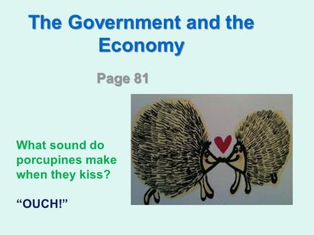 "The Government and the Economy Page 81 What sound do porcupines make when they kiss? ""OUCH!"""
