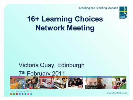 16+ Learning Choices Network Meeting Victoria Quay, Edinburgh 7 th February 2011.