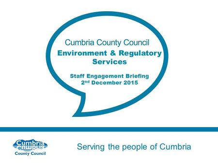 Serving the people of Cumbria Do not use fonts other than Arial for your presentations Environment & Regulatory Services Staff Engagement Briefing 2 nd.
