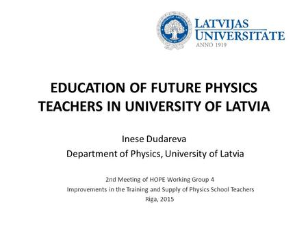EDUCATION OF FUTURE PHYSICS TEACHERS IN UNIVERSITY OF LATVIA Inese Dudareva Department of Physics, University of Latvia 2nd Meeting of HOPE Working Group.