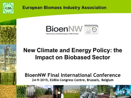 European Biomass Industry Association New Climate and Energy Policy: the Impact on Biobased Sector BioenNW Final International Conference 24-9-2015, EUBIA.