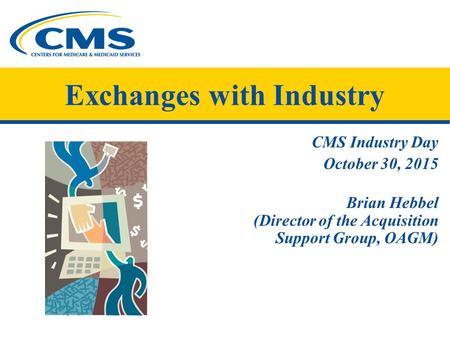 CMS Industry Day October 30, 2015 Brian Hebbel (Director of the Acquisition Support Group, OAGM) Exchanges with Industry.
