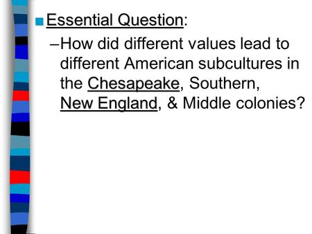 ■Essential Question ■Essential Question: Chesapeake New England –How did different values lead to different American subcultures in the Chesapeake, Southern,