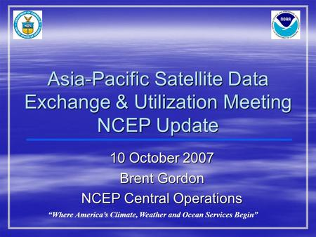 "10 October 2007 Brent Gordon NCEP Central Operations ""Where America's Climate, Weather and Ocean Services Begin"" Asia-Pacific Satellite Data Exchange &"