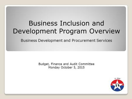 Business Inclusion and Development Program Overview Business Development and Procurement Services Budget, Finance and Audit Committee Monday October 5,