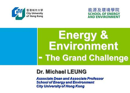 Energy & Environment - The Grand Challenge Dr. Michael LEUNG Associate Dean and Associate Professor School of Energy and Environment City University of.