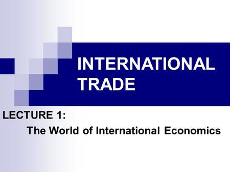 INTERNATIONAL TRADE LECTURE 1: The World of International Economics.