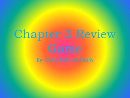 Chapter 3 Review Game By: Carly, Kodi, and Kelly.
