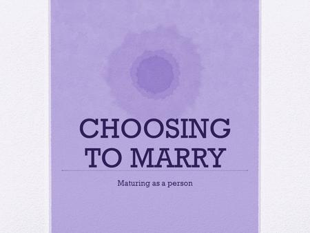 CHOOSING TO MARRY Maturing as a person. SIGNS OF READINESS FOR MARRIAGE AGE INDEPENDENCE PARENTAL APPROVEMENT KNOW EACH OTHER A SENSE OF RESPONSIBILITY.
