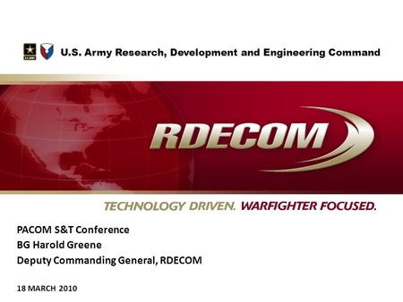 PACOM S&T Conference BG Harold Greene Deputy Commanding General, RDECOM 18 MARCH 2010 U.S. Army Research, Development and Engineering Command.