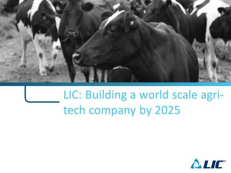 LIC: Building a world scale agri- tech company by 2025.