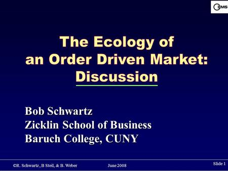 ©R. Schwartz, B Steil, & B. Weber June 2008 Slide 1 Bob Schwartz Zicklin School of Business Baruch College, CUNY.