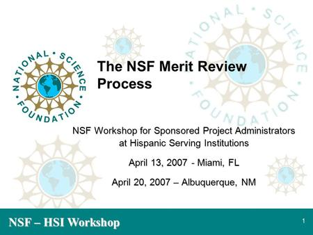 NSF – HSI Workshop 1 The NSF Merit Review Process NSF Workshop for Sponsored Project Administrators at Hispanic Serving Institutions April 13, 2007- Miami,