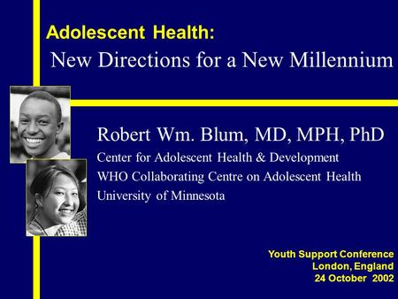 Adolescent Health: Robert Wm. Blum, MD, MPH, PhD Center for Adolescent Health & Development WHO Collaborating Centre on Adolescent Health University of.