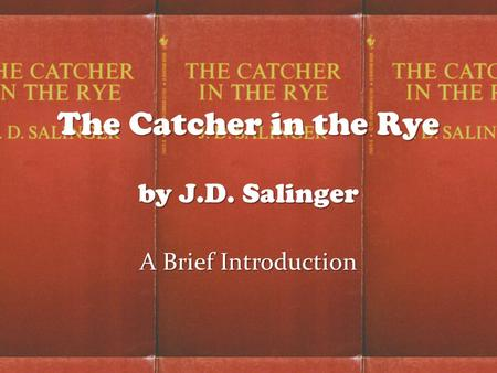 The Catcher in the Rye by J.D. Salinger A Brief Introduction.