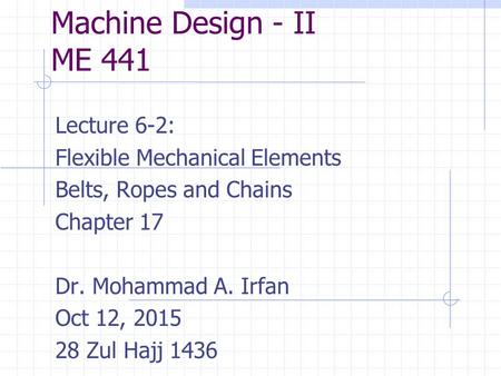 Machine Design - II ME 441 Lecture 6-2: Flexible Mechanical Elements Belts, Ropes and Chains Chapter 17 Dr. Mohammad A. Irfan Oct 12, 2015 28 Zul Hajj.