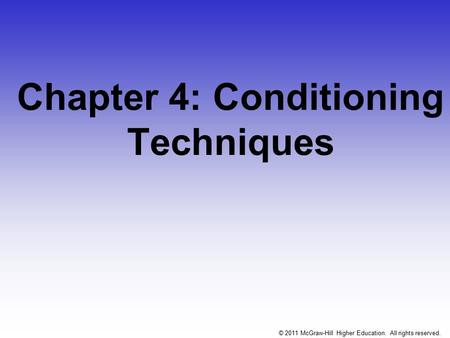 Chapter 4: Conditioning Techniques © 2011 McGraw-Hill Higher Education. All rights reserved.