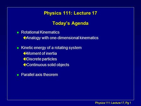 Physics 111: Lecture 17, Pg 1 Physics 111: Lecture 17 Today's Agenda l Rotational Kinematics çAnalogy with one-dimensional kinematics l Kinetic energy.