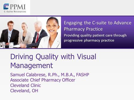Engaging the C-suite to Advance Pharmacy Practice Providing quality patient care through progressive pharmacy practice Driving Quality with Visual Management.