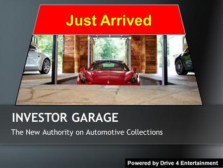 The New Authority on Automotive Collections INVESTOR GARAGE Powered by Drive 4 Entertainment Just Arrived.