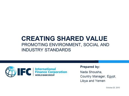 CREATING SHARED VALUE PROMOTING ENVIRONMENT, SOCIAL AND INDUSTRY STANDARDS Prepared by: Nada Shousha, Country Manager, Egypt, Libya and Yemen October 25,