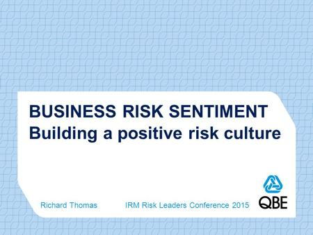 BUSINESS RISK SENTIMENT Building a positive risk culture Richard Thomas IRM Risk Leaders Conference 2015.
