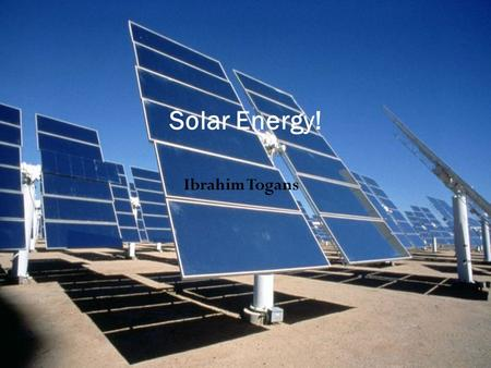 Ibrahim Togans Solar Energy!. The Great Sun Power Solar Energy is a renewable resource. The way Solar Panels work is that it takes the photons from the.