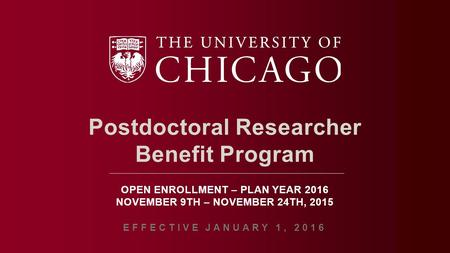 Postdoctoral Researcher Benefit Program OPEN ENROLLMENT – PLAN YEAR 2016 NOVEMBER 9TH – NOVEMBER 24TH, 2015 EFFECTIVE JANUARY 1, 2016.