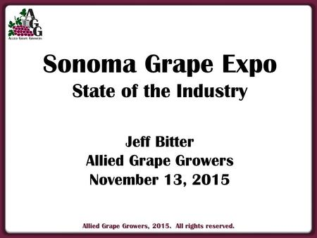 Allied Grape Growers, 2015. All rights reserved. Sonoma Grape Expo State of the Industry Jeff Bitter Allied Grape Growers November 13, 2015.