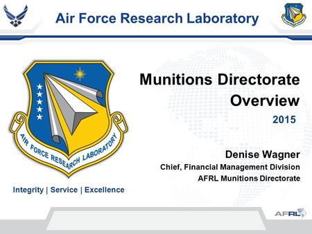 Air Force Research Laboratory Integrity | Service | Excellence Denise Wagner Chief, Financial Management Division AFRL Munitions Directorate 2015 Munitions.