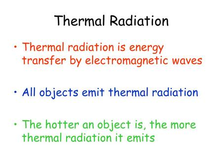 Thermal Radiation Thermal radiation is energy transfer by electromagnetic waves All objects emit thermal radiation The hotter an object is, the more thermal.