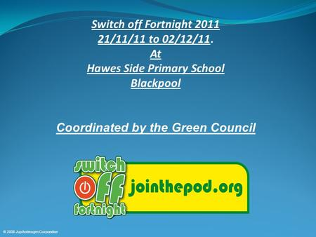 © 2008 Jupiterimages Corporation Switch off Fortnight 2011 21/11/11 to 02/12/11. At Hawes Side Primary School Blackpool Coordinated by the Green Council.