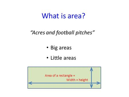 "What is area? Big areas Little areas ""Acres and football pitches"" Area of a rectangle = Width × height."
